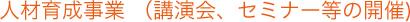 人材育成事業(講演会、セミナー等の開催)